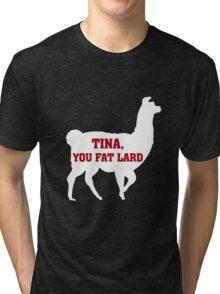 Tina, You Fat Lard Tri-blend T-Shirt