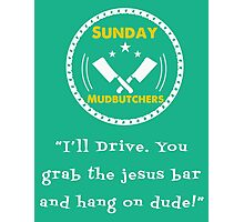 I'll Drive Dude - The Sunday Mudbutchers Photographic Print