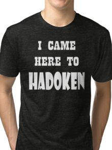 I came here to Hadoken Tri-blend T-Shirt