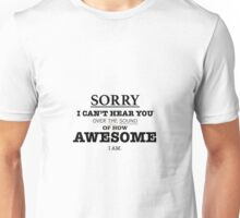 I can't hear you over my AWESOME Unisex T-Shirt