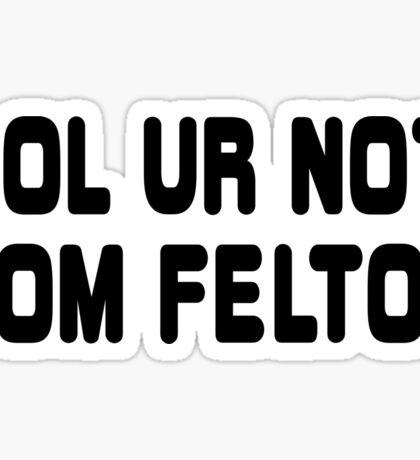 LOL ur not Tom Felton Sticker