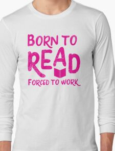 Born to READ forced to work Long Sleeve T-Shirt