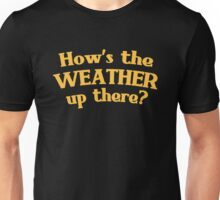 Hows the WEATHER up there? Unisex T-Shirt