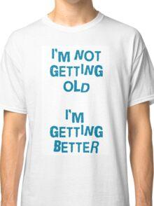 I'm not getting old, I'm gettin better Classic T-Shirt
