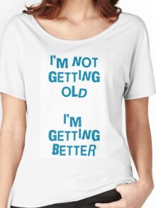 I'm not getting old, I'm gettin better Women's Relaxed Fit T-Shirt