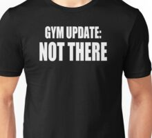 GYM UPDATE NOT THERE Unisex T-Shirt