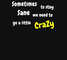 Sometimes to stay Sane, we need to go a little crazy Unisex T-Shirt