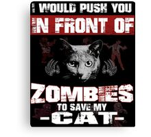 I would push you infront of zombies to save my cat Canvas Print