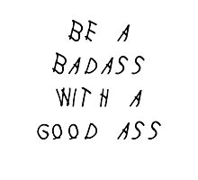 BE A BADASS WITH A GOOD ASS - DRAKE / BLACK ON WHITE Photographic Print
