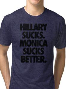 HILLARY SUCKS. MONICA SUCKS BETTER. Tri-blend T-Shirt