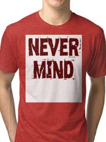 never mind Tri-blend T-Shirt