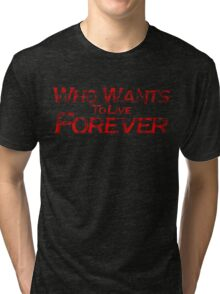 who wants to live forever Tri-blend T-Shirt