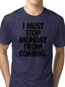 I MUST STOP MONDAY FROM COMING. Tri-blend T-Shirt
