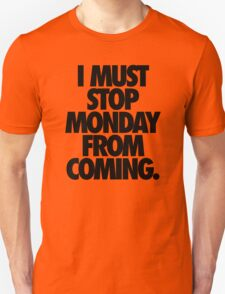 I MUST STOP MONDAY FROM COMING. T-Shirt
