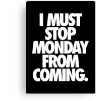 I MUST STOP MONDAY FROM COMING. - Alternate Canvas Print