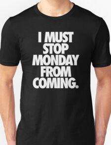 I MUST STOP MONDAY FROM COMING. - Alternate T-Shirt