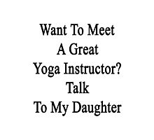 Want To Meet A Great Yoga Instructor? Talk To My Daughter  Photographic Print