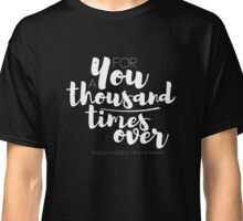 for you, a thousand times over Classic T-Shirt