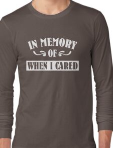 In Memeory of When I Cared Long Sleeve T-Shirt