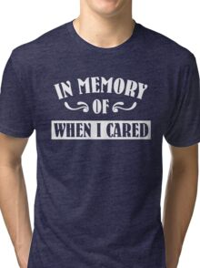In Memeory of When I Cared Tri-blend T-Shirt