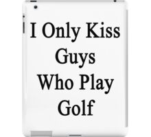 I Only Kiss Guys Who Play Golf  iPad Case/Skin