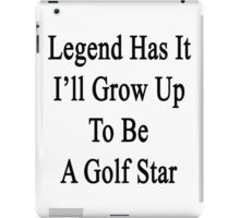Legend Has It I'll Grow Up To Be A Golf Star  iPad Case/Skin