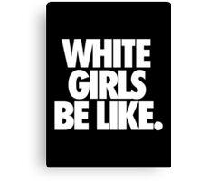 WHITE GIRLS BE LIKE. Canvas Print