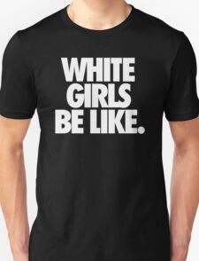 WHITE GIRLS BE LIKE. T-Shirt