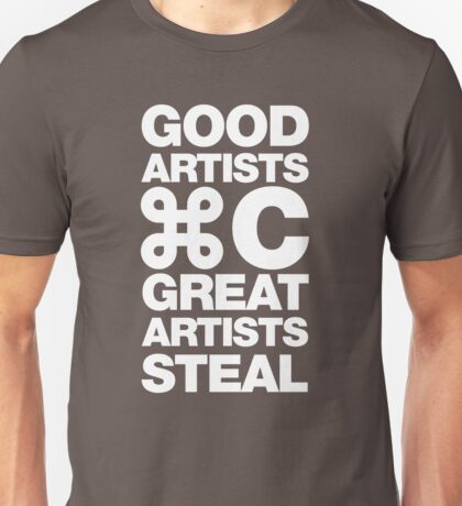 Good artists copy, great artists steal Unisex T-Shirt