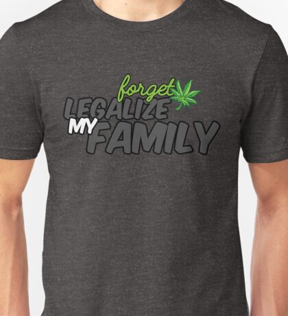 Forget Marijuana, Legalize my Family Unisex T-Shirt