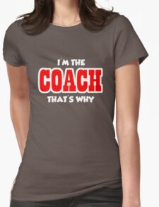 I'm the Coach that's Why Womens Fitted T-Shirt