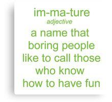 Immature. A Name Boring People Call Fun People Canvas Print
