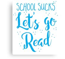 School sucks let's go READ Canvas Print