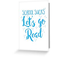 School sucks let's go READ Greeting Card