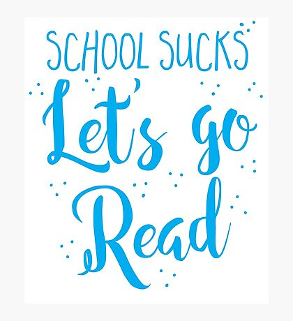 School sucks let's go READ Photographic Print