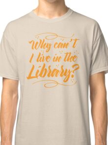 Why can't I live in the Library? Classic T-Shirt