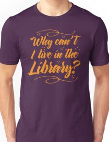 Why can't I live in the Library? Unisex T-Shirt