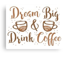 DREAM BIG and DRINK COFFEE Canvas Print