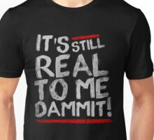 IT'S STILL REAL TO ME DAMMIT! Unisex T-Shirt