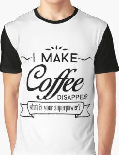 I Make Coffee Disappear What Is Your Superpower? Graphic T-Shirt