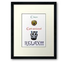 C'mon Get serious! RELAX! Framed Print