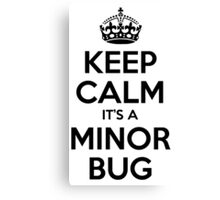 Keep Calm it's a Minor Bug Canvas Print
