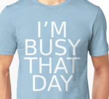 i'm busy that day Unisex T-Shirt