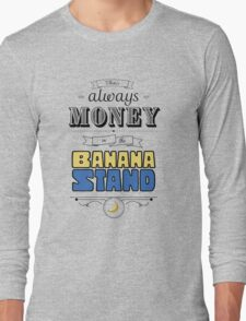 There's Always Money in the Banana Stand Long Sleeve T-Shirt