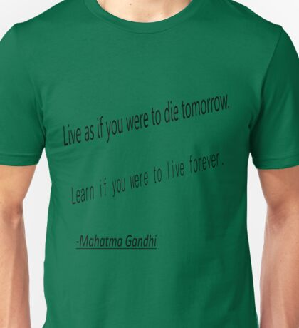 Live as if you were to die tomorrow. learn if you were to live forever. Mahatma Gandhi Unisex T-Shirt