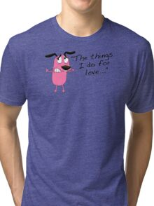 Courage dog  the things i do for love Tri-blend T-Shirt