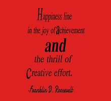 Happiness line in the joy of achivement and the thrill of creative effort. Franklin d. roosevelt Unisex T-Shirt