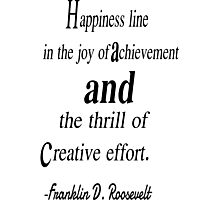 Happiness line in the joy of achivement and the thrill of creative effort. Franklin d. roosevelt Photographic Print