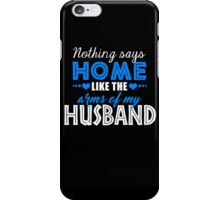 Nothing Says Home Like The Arms of my husband iPhone Case/Skin