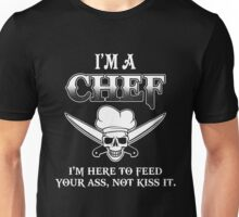 I'm A Chef I'm here to feed your ass, not kiss it. Unisex T-Shirt